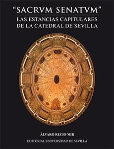 ´SACRUM SENATUM´ LAS ESTANCIAS CAPITULARES DE LA CATEDRAL DE SEVILLA.