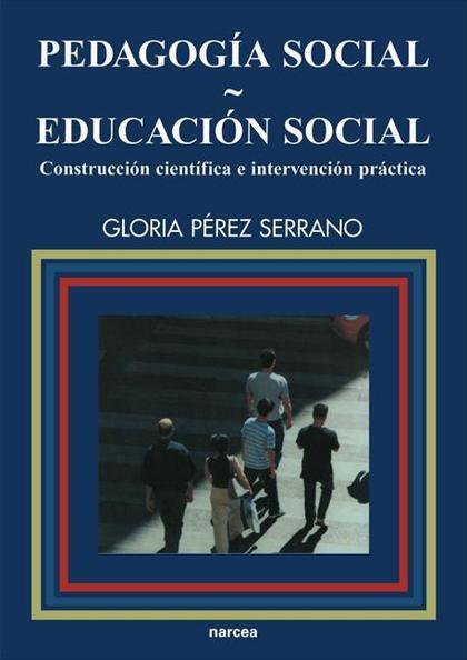 PEDAGOGÍA SOCIAL-EDUCACIÓN SOCIAL : CONSTRUCCIÓN CIENTÍFICA E INTERVENCIÓN PRÁCTICA