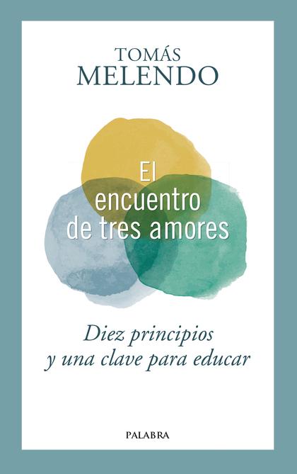 EL ENCUENTRO DE TRES AMORES. DIEZ PRINCIPIOS Y UNA CLAVE PARA EDUCAR