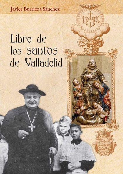 LIBRO DE LOS SANTOS DE VALLADOLID. TRATADO ACERCA DE LAS VIDAS DE LOS QUE NACIERON, MORARON Y D