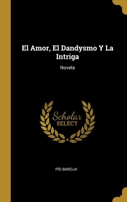 EL AMOR, EL DANDYSMO Y LA INTRIGA. NOVELA