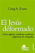 EL JESÚS DEFORMADO: CÓMO ALGUNOS ESTUDIOSOS MODERNOS TERGIVERSAN LOS EVANGELIOS