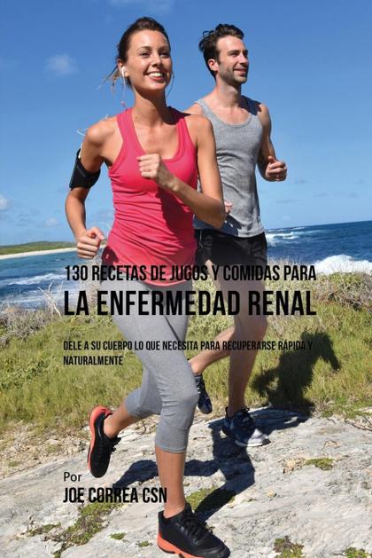 130 RECETAS DE JUGOS Y COMIDAS PARA LA ENFERMEDAD RENAL. DELE A SU CUERPO LO QUE NECESITA PARA