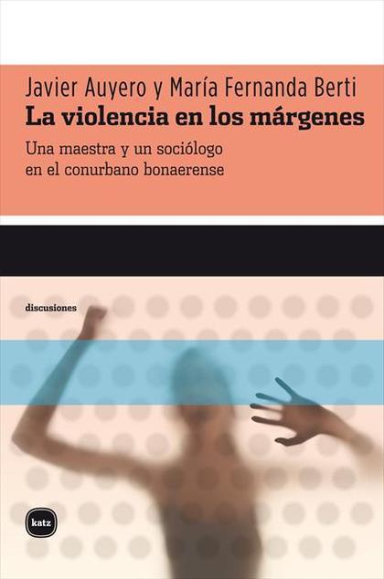 LA VIOLENCIA EN LOS MÁRGENES : UNA MAESTRA Y UN SOCIÓLOGO EN EL CONURBANO BONAERENSE
