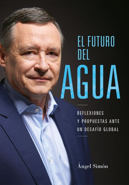 EL FUTURO DEL AGUA. REFLEXIONES Y PROPUESTAS ANTE UN DESAFÍO GLOBAL