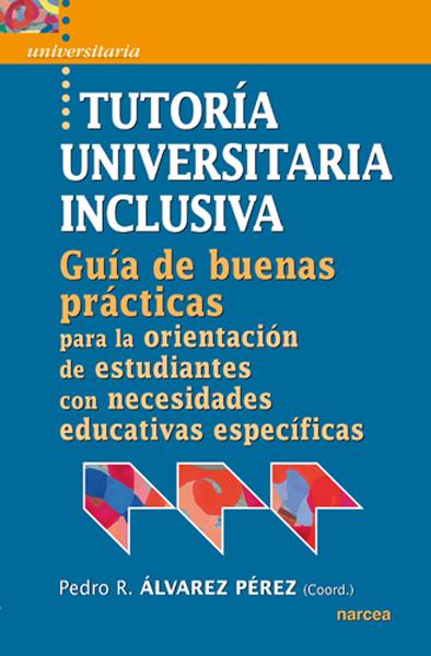 TUTORÍA UNIVERSITARIA INCLUSIVA : GUÍA DE ´BUENAS PRÁCTICAS´ PARA LA ORIENTACIÓN DE ESTUDIANTES