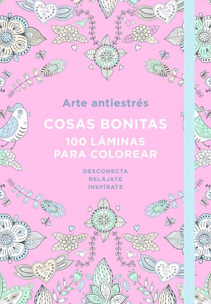 ARTE ANTIESTRÉS: COSAS BONITAS. 100 LÁMINAS PARA COLOREAR