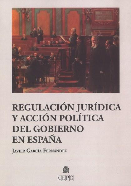 REGULACION JURIDICA Y ACCION POLITICA DEL GOBIERNO EN ESPAÑA.