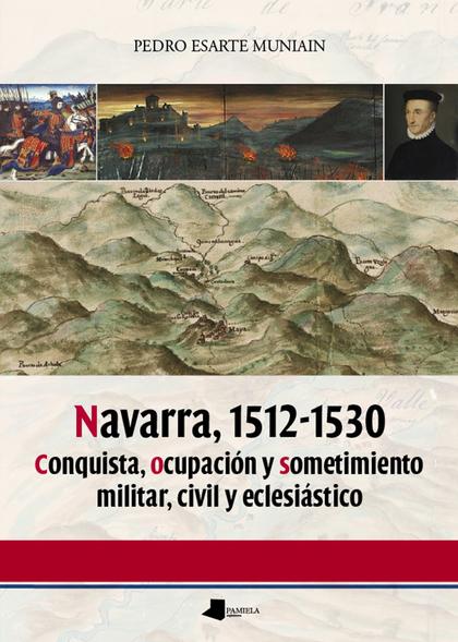 NAVARRA, 1512-1530 : CONQUISTA, OCUPACIÓN Y SOMETIMIENTO MILITAR, CIVIL Y ECLESIÁSTICO