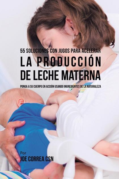 55 SOLUCIONES CON JUGOS PARA ACELERAR LA PRODUCCIÓN DE LECHE MATERNA
