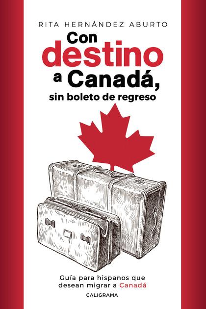 CON DESTINO A CANADÁ, SIN BOLETO DE REGRESO. GUÍA PARA HISPANOS QUE DESEAN MIGRAR A CANADÁ