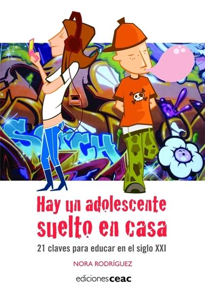 HAY UN ADOLESCENTE SUELTO EN CASA.21 CLAVES PARA EDUCAR EN EL SIGLO XXI