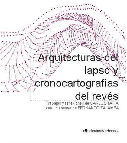 ARQUITECTURAS DEL LAPSO Y CRONOCARTOGRAFÍAS DEL REVÉS : TRABAJOS Y REFLEXIONES DE CARLOS TAPIA,