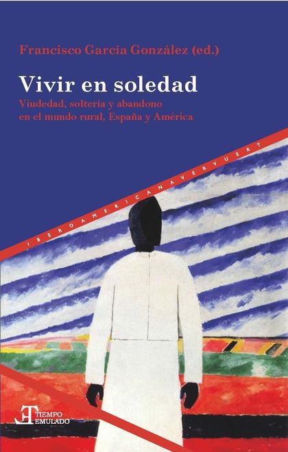 VIVIR EN SOLEDAD. VIUDEDAD, SOLTERÍA Y ABANDONO EN EL MUNDO RURAL, ESPAÑA Y AMÉR