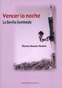 VENCER LA NOCHE. LA SEVILLA ILUMINADA. HISTORIA DEL ALUMBRADO PÚBLICO DE SEVILLA