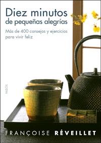 DIEZ MINUTOS DE PEQUEÑAS ALEGRÍAS: MÁS DE 400 CONSEJOS Y EJERCICIOS PARA VIVIR FELIZ