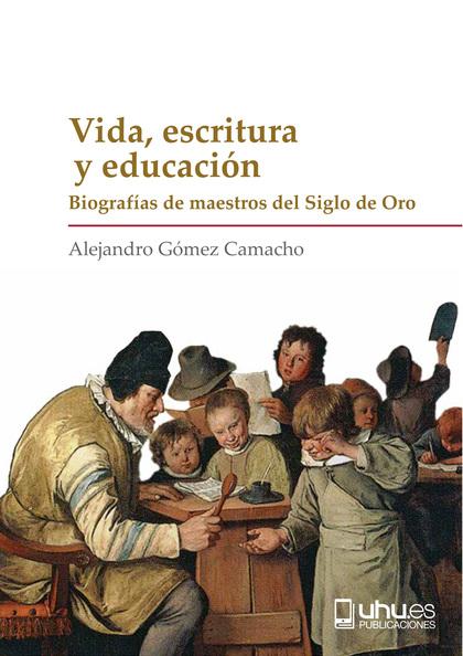 VIDA, ESCRITURA Y EDUCACIÓN. BIOGRAFÍAS DE MAESTROS DEL SIGLO DE ORO