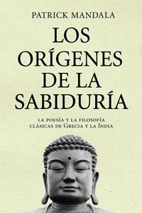 LOS ORÍGENES DE LA SABIDURÍA : LA POESÍA Y LA FILOSOFÍA CLÁSICAS DE GRECIA Y LA INDIA