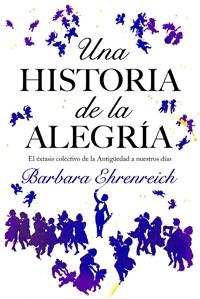 UNA HISTORIA DE LA ALEGRÍA : EL ÉXTASIS COLECTIVO DE LA ANTIGÜEDAD A NUESTROS DÍAS