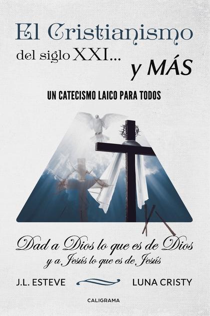 EL CRISTIANISMO DEL SIGLO XXI... Y MÁS. UN CATECISMO LAICO PARA TODOS