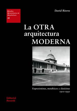 LA OTRA ARQUITECTURA MODERNA. EXPRESIONISTAS, METAFÍSICOS Y CLASICISTAS 1910-1950