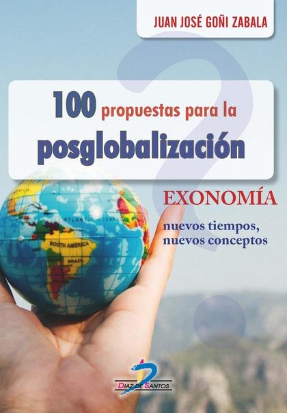 100 PROPUESTAS PARA LA POSGLOBALIZACIÓN. EXONOMÍA, NUEVOS TIEMPOS, NUEVOS CONCEPTOS