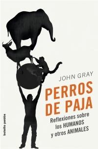 PERROS DE PAJA : REFLEXIONES SOBRE LOS HUMANOS Y OTROS ANIMALES