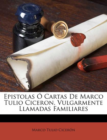 EPISTOLAS Ó CARTAS DE MARCO TULIO CICERON, VULGARMENTE LLAMADAS FAMILIARES