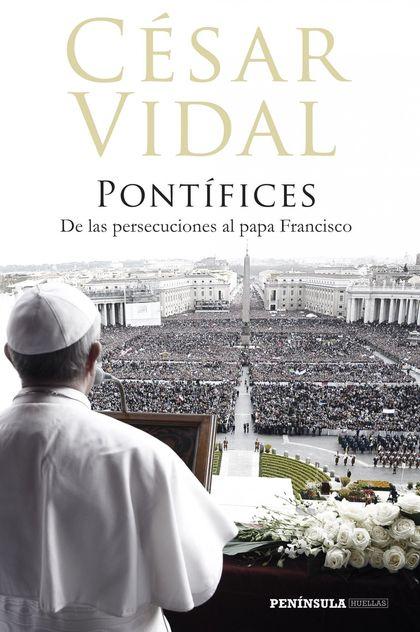 PONTÍFICES. DE LAS PERSECUCIONES AL PAPA FRANCISCO