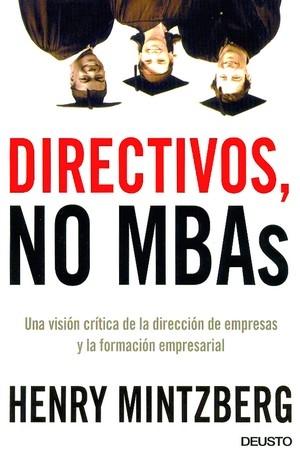 DIRECTIVOS, NO MBAS: UNA VISIÓN CRÍTICA DE LA DIRECCIÓN DE EMPRESAS Y LA FORMACIÓN EMPRESARIAL