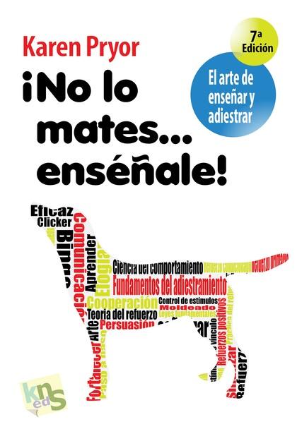 ¡NO LO MATES-- ENSÉÑALE! : EL ARTE DE ENSEÑAR Y ADIESTRAR