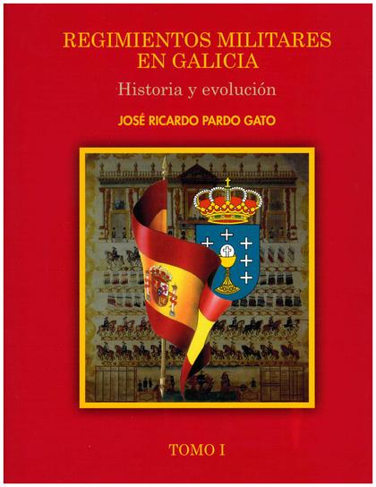 REGIMIENTOS MILITARES EN GALICIA. HISTORIA Y EVOLUCIÓN. TOMO I.
