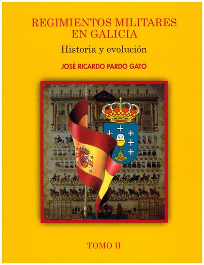 REGIMIENTOS MILITARES EN GALICIA. HISTORIA Y EVOLUCIÓN. TOMO II.