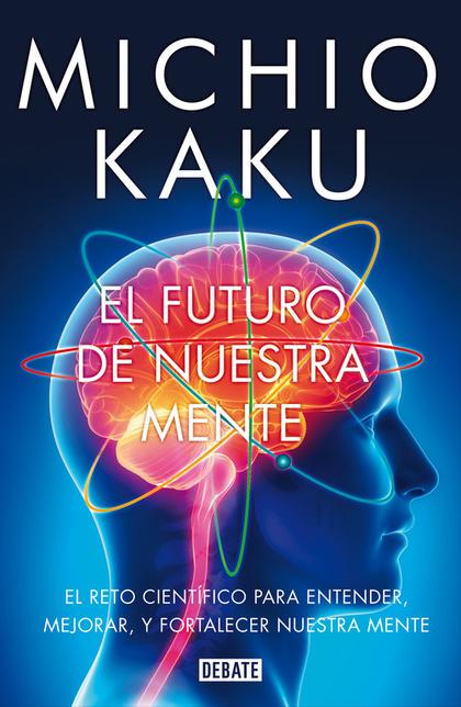 EL FUTURO DE NUESTRA MENTE : EL RETO CIENTÍFICO PARA ENTENDER, MEJORAR, Y FORTALECER NUESTRA ME