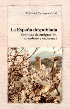 LA ESPAÑA DESPOBLADA. CRÓNICAS DE EMIGRACION,ABANDONO Y ESPERANZA