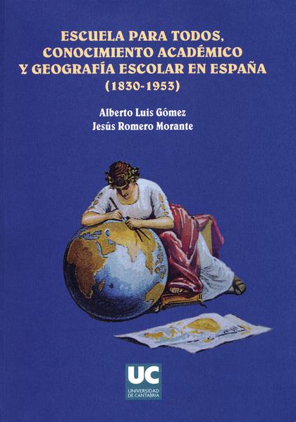 ESCUELA PARA TODOS : CONOCIMIENTO ACADÉMICO Y GEOGRAFÍA ESCOLAR EN ESPAÑA (1830-1963)