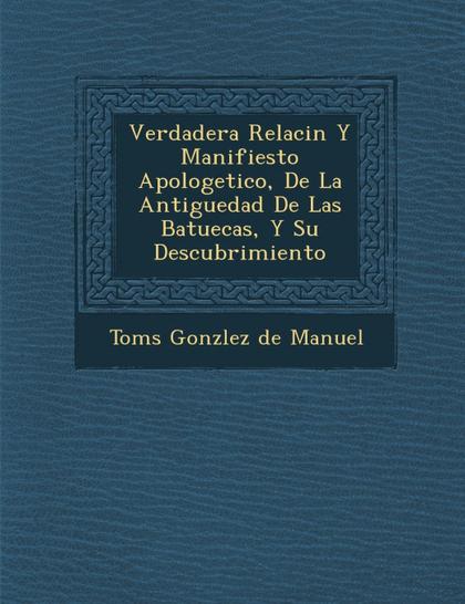 VERDADERA RELACI N Y MANIFIESTO APOLOGETICO, DE LA ANTIGUEDAD DE LAS BATUECAS, Y