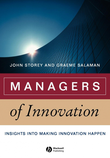 MANAGERS OF INNOVATION. INSIGHTS INTO MAKING INNOVATION HAPPEN
