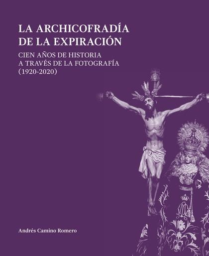 LA ARCHICOFRADÍA DE LA EXPIRACIÓN. CIEN AÑOS DE HISTORIA A TRAVÉS DE LA FOTOGRAFÍA (1920-2020)