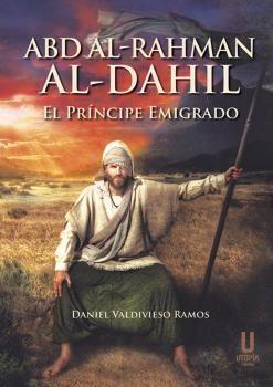 ABD AL-RAHMAN AL-DAHIL. EL PRÍNCIPE EMIGRADO