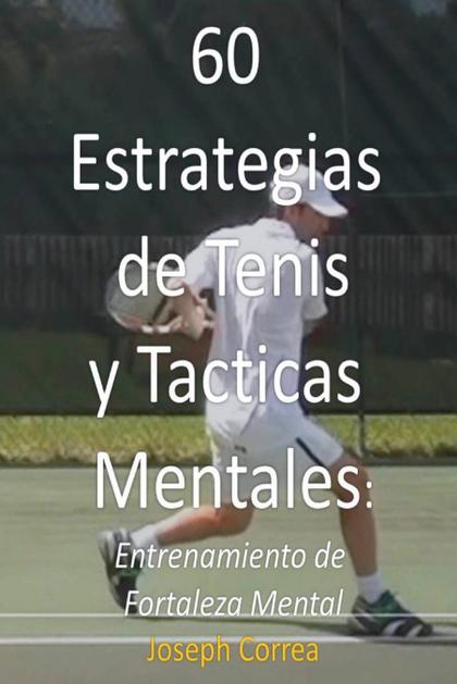 60 ESTRATEGIAS DE TENIS Y TACTICAS MENTALES. ENTRENAMIENTO DE FORTALEZA MENTAL