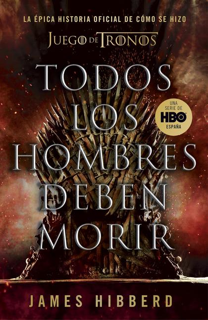 TODOS LOS HOMBRES DEBEN MORIR. LA ÉPICA HISTORIA OFICIAL DE CÓMO SE HIZO JUEGO DE TRONOS