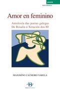 AMOR EN FEMININO : ANTOLOXÍA DAS POETAS GALEGAS, DE ROSALÍA Á XERACIÓN DOS 80