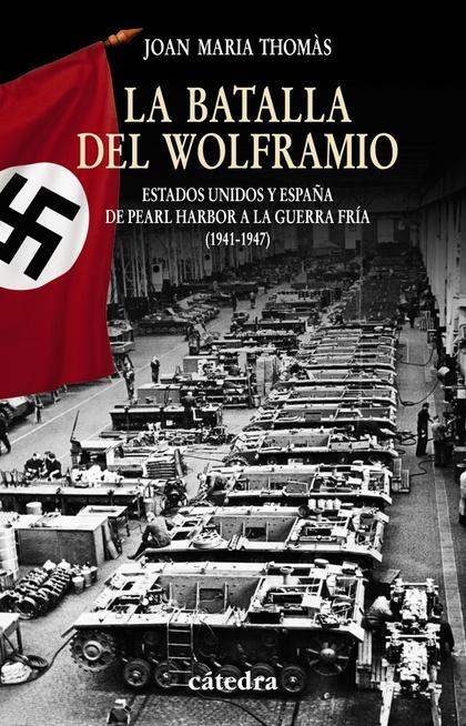 LA BATALLA DEL WOLFRAMIO. ESTADOS UNIDOS Y ESPAÑA DE PEARL HARBOR A LA GUERRA FRÍA  (1941-1947)