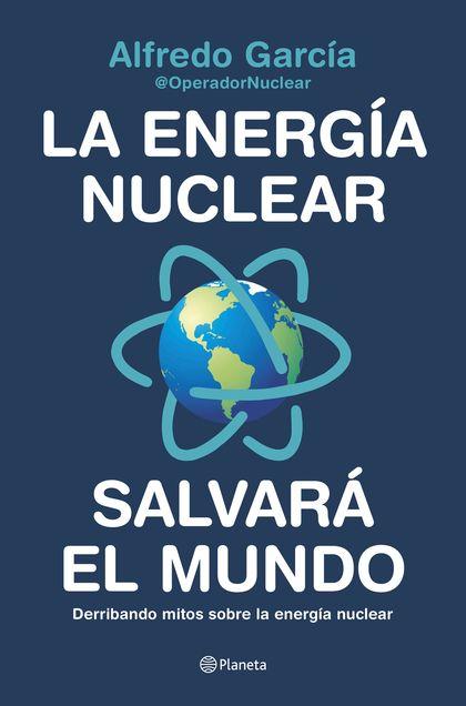 LA ENERGÍA NUCLEAR SALVARÁ EL MUNDO. DERRIBANDO MITOS SOBRE LA ENERGÍA NUCLEAR