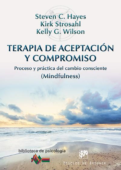 TERAPIA DE ACEPTACIÓN Y COMPROMISO : PROCESO Y PRÁCTICA DEL CAMBIO CONSCIENTE (MINDFULNESS)