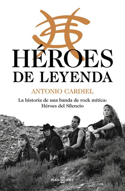 HÉROES DE LEYENDA. LA HISTORIA DE UNA BANDA DE ROCK MÍTICA: HÉROES DEL SILENCIO