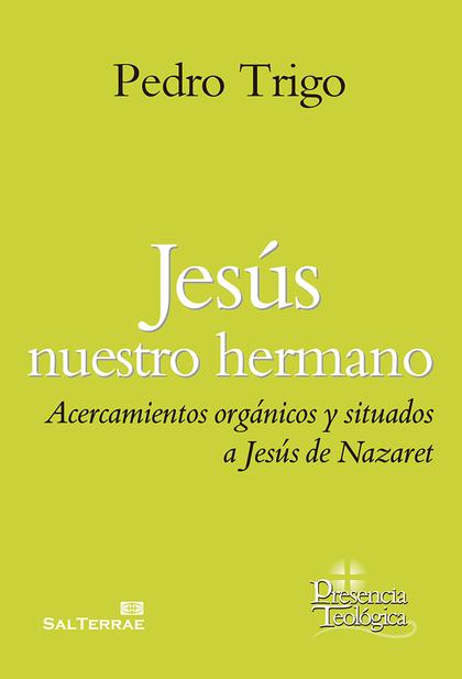 JESÚS NUESTRO HERMANO. ACERCAMIENTOS ORGÁNICOS Y SITUADOS A JESÚS DE NAZARETH
