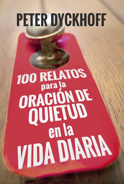 100 RELATOS PARA LA ORACION DE QUIETUD EN LA VIDA DIARIA.