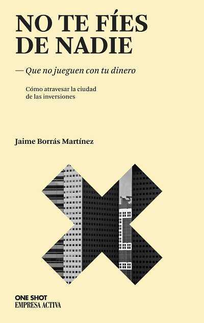 NO TE FÍES DE NADIE : QUE NO JUEGUEN CON TU DINERO : CÓMO ATRAVESAR LA CIUDAD DE LAS INVERSIONE